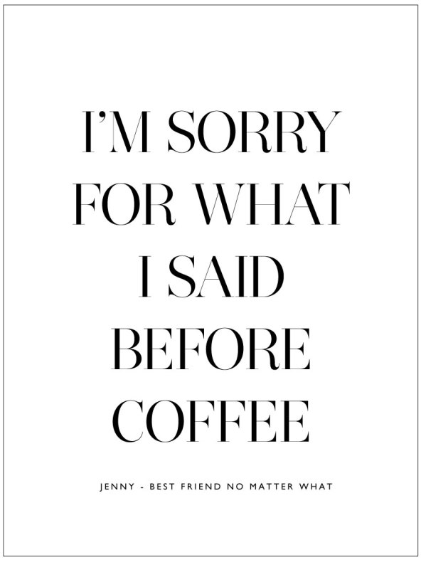 I'M SORRY FOR WHAT I SAID BEFORE COFFEE